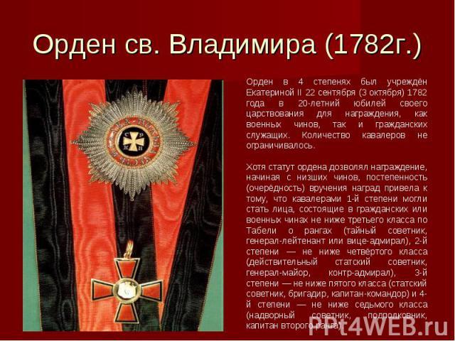 Орден св. Владимира (1782г.)Орден в 4 степенях был учреждён Екатериной II 22 сентября (3 октября) 1782 года в 20-летний юбилей своего царствования для награждения, как военных чинов, так и гражданских служащих. Количество кавалеров не ограничивалось…