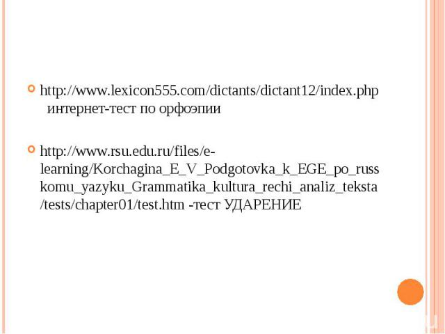 http://www.lexicon555.com/dictants/dictant12/index.php интернет-тест по орфоэпииhttp://www.rsu.edu.ru/files/e-learning/Korchagina_E_V_Podgotovka_k_EGE_po_russkomu_yazyku_Grammatika_kultura_rechi_analiz_teksta/tests/chapter01/test.htm -тест УДАРЕНИЕ