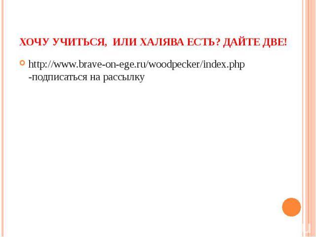 Хочу учиться, или Халява есть? Дайте две! http://www.brave-on-ege.ru/woodpecker/index.php -подписаться на рассылку