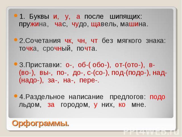 1. Буквы и, у, а после шипящих: пружина, час, чудо, щавель, машина.2.Сочетания чк, чн, чт без мягкого знака: точка, срочный, почта.3.Приставки: о-, об-( обо-), от-(ото-), в-(во-), вы-, по-, до-, с-(со-), под-(подо-), над-(надо-), за-, на-, пере-.4.Р…