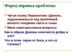 Формулировка проблемыЧитая поэму Лермонтова «Демон», задумываешься над проблемой