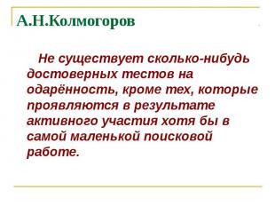 А.Н.Колмогоров Не существует сколько-нибудь достоверных тестов на одарённость, к