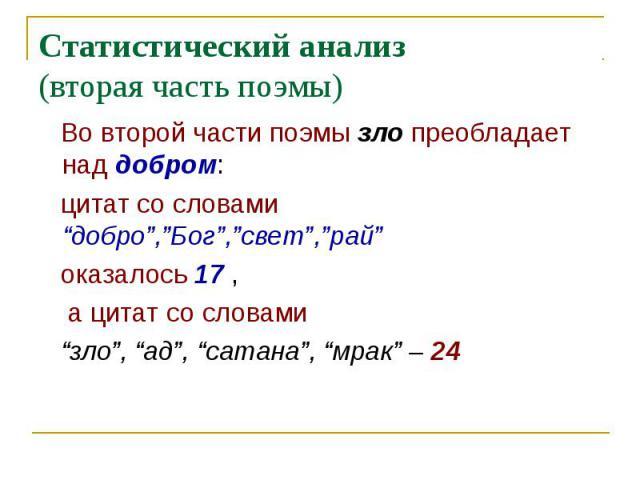 """Статистический анализ(вторая часть поэмы) Во второй части поэмы зло преобладает над добром: цитат со словами """"добро"""",""""Бог"""",""""свет"""",""""рай"""" оказалось 17 , а цитат со словами """"зло"""", """"ад"""", """"сатана"""", """"мрак"""" – 24"""