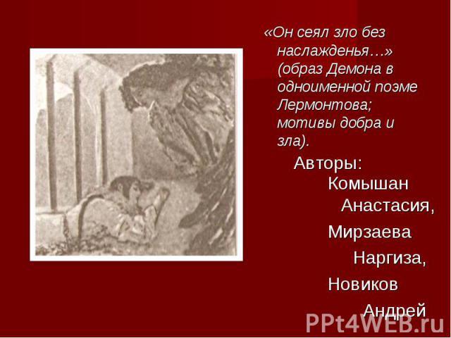 «Он сеял зло без наслажденья…» (образ Демона в одноименной поэме Лермонтова; мотивы добра и зла). Комышан Анастасия,Мирзаева Наргиза,Новиков Андрей