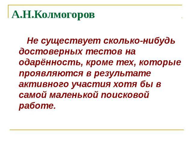 А.Н.Колмогоров Не существует сколько-нибудь достоверных тестов на одарённость, кроме тех, которые проявляются в результате активного участия хотя бы в самой маленькой поисковой работе.