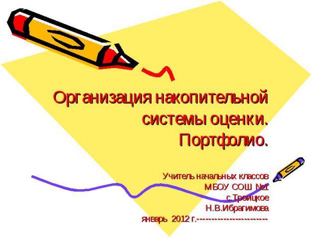 Организация накопительной системы оценки.Портфолио. Учитель начальных классов МБОУ СОШ №1 с.Троицкое Н.В.Ибрагимова январь 2012 г.------------------------