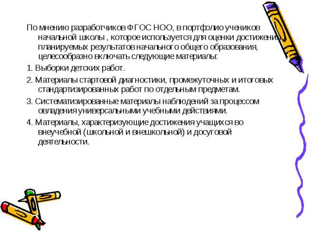 По мнению разработчиков ФГОС НОО, в портфолио учеников начальной школы , которое используется для оценки достижения планируемых результатов начального общего образования, целесообразно включать следующие материалы:1. Выборки детских работ.2. Материа…