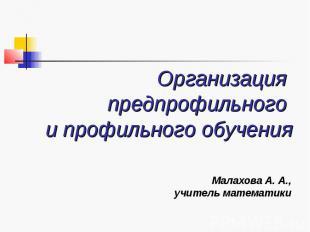 Организация предпрофильного и профильного обучения Малахова А. А., учитель матем
