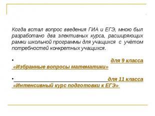Когда встал вопрос введения ГИА и ЕГЭ, мною был разработано два элективных курса