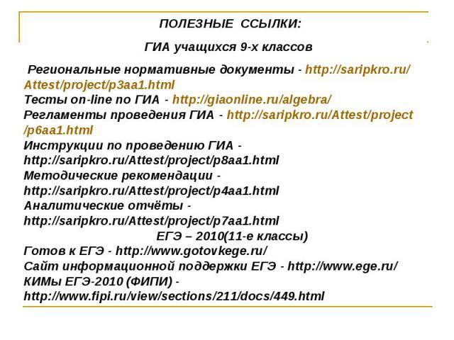 ПОЛЕЗНЫЕ ССЫЛКИ:ГИА учащихся 9-х классов Региональные нормативные документы - http://saripkro.ru/Attest/project/p3aa1.htmlТесты on-line по ГИА - http://giaonline.ru/algebra/Регламенты проведения ГИА - http://saripkro.ru/Attest/project/p6aa1.htmlИнс…