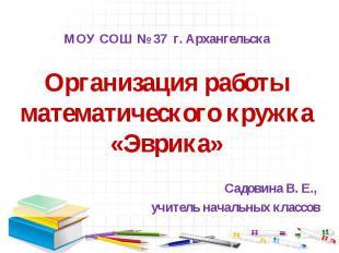 МОУ СОШ № 37 г. Архангельска Организация работы математического кружка «Эврика»