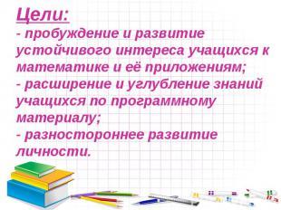 Цели:- пробуждение и развитие устойчивого интереса учащихся к математике и её пр