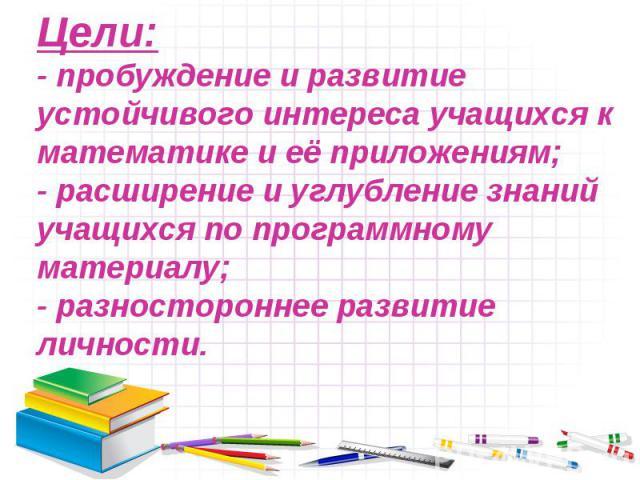 Цели:- пробуждение и развитие устойчивого интереса учащихся к математике и её приложениям;- расширение и углубление знаний учащихся по программному материалу;- разностороннее развитие личности.