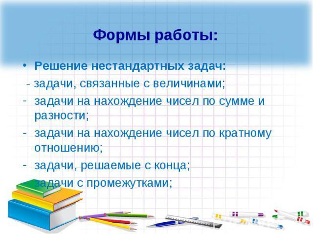 Формы работы:Решение нестандартных задач: - задачи, связанные с величинами;задачи на нахождение чисел по сумме и разности;задачи на нахождение чисел по кратному отношению;задачи, решаемые с конца;задачи с промежутками;