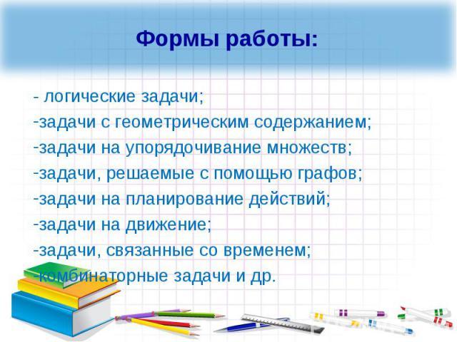 Формы работы:- логические задачи;задачи с геометрическим содержанием;задачи на упорядочивание множеств;задачи, решаемые с помощью графов;задачи на планирование действий;задачи на движение;задачи, связанные со временем;комбинаторные задачи и др.
