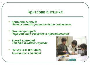 Критерии внешниеКритерий первый:Чтобы самому учителю было интересно. Второй кри