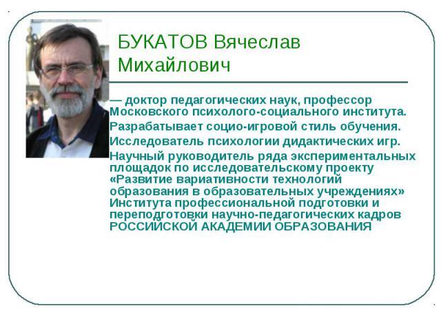 БУКАТОВ Вячеслав Михайлович— доктор педагогических наук, профессор Московского психолого-социального института. Разрабатывает социо-игровой стиль обучения. Исследователь психологии дидактических игр. Научный руководитель ряда экспериментальных площа…