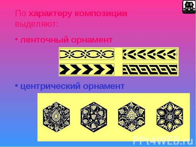 По характеру композиции выделяют: ленточный орнамент центрический орнамент