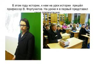 В этом году истории, к нам на урок истории пришёл профессор В. Фортунатов. На ур
