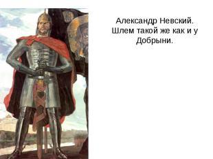 Александр Невский.Шлем такой же как и у Добрыни.