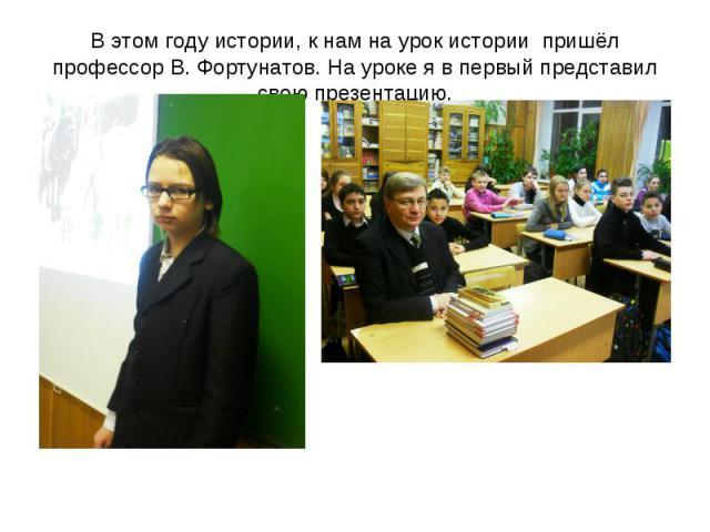 В этом году истории, к нам на урок истории пришёл профессор В. Фортунатов. На уроке я в первый представил свою презентацию.