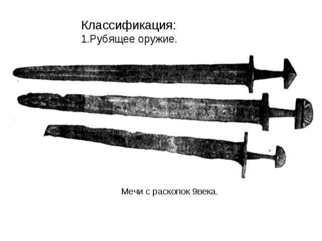 Классификация: 1.Рубящее оружие.Мечи с раскопок 9века.