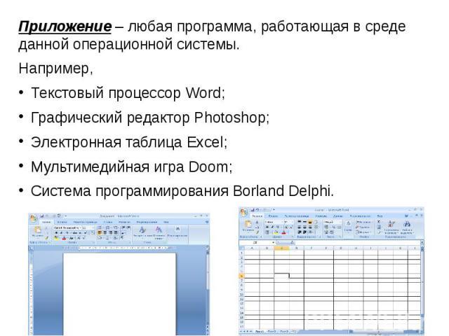 Приложение – любая программа, работающая в среде данной операционной системы. Например,Текстовый процессор Word;Графический редактор Photoshop;Электронная таблица Excel;Мультимедийная игра Doom;Система программирования Borland Delphi.