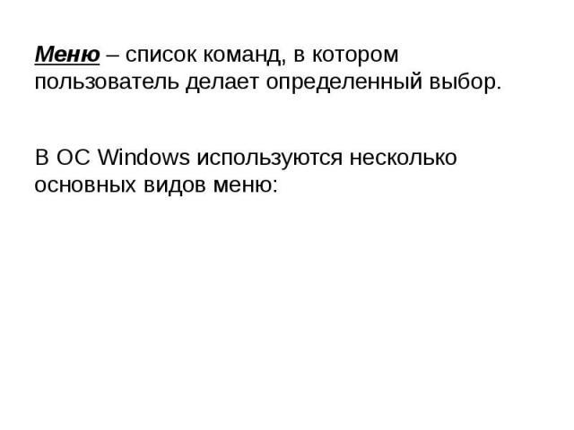 Меню – список команд, в котором пользователь делает определенный выбор. В ОС Windows используются несколько основных видов меню: