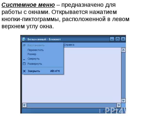 Системное меню – предназначено для работы с окнами. Открывается нажатием кнопки-пиктограммы, расположенной в левом верхнем углу окна.