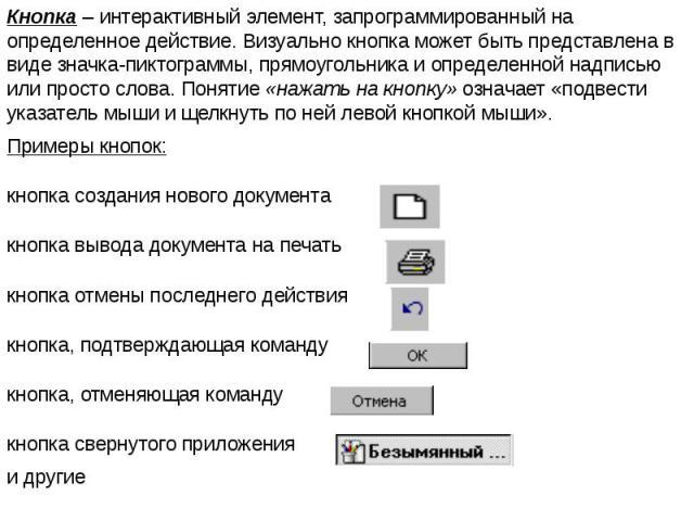 Кнопка – интерактивный элемент, запрограммированный на определенное действие. Визуально кнопка может быть представлена в виде значка-пиктограммы, прямоугольника и определенной надписью или просто слова. Понятие «нажать на кнопку» означает «подвести …