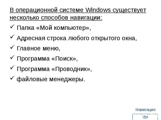 В операционной системе Windows существует несколько способов навигации: Папка «Мой компьютер», Адресная строка любого открытого окна, Главное меню, Программа «Поиск», Программа «Проводник», файловые менеджеры.