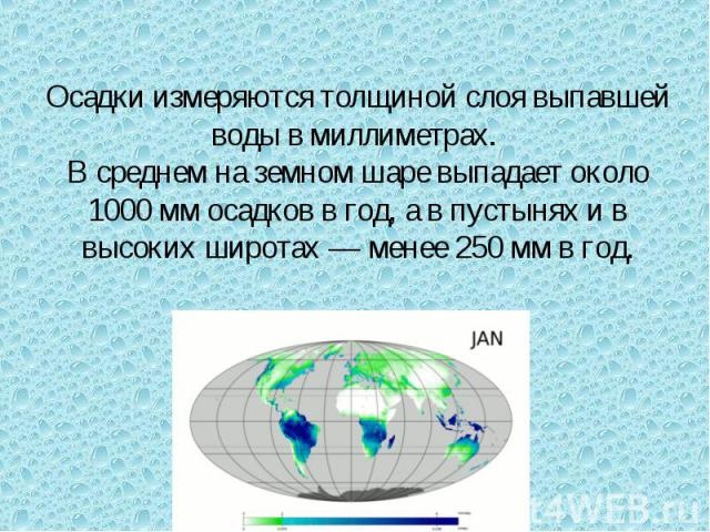 Осадки измеряются толщиной слоя выпавшей воды в миллиметрах. В среднем на земном шаре выпадает около 1000мм осадков в год, а в пустынях и в высоких широтах— менее 250мм в год.