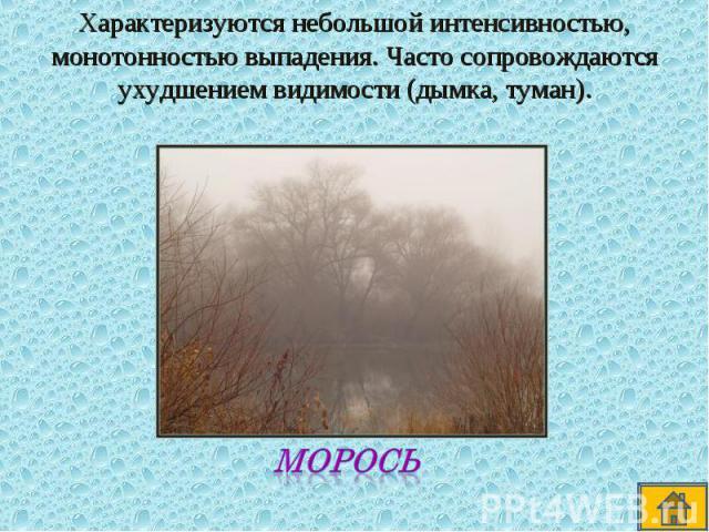 Характеризуются небольшой интенсивностью, монотонностью выпадения. Часто сопровождаются ухудшением видимости (дымка, туман).