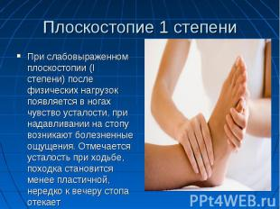 Плоскостопие 1 степениПри слабовыраженном плоскостопии (I степени) после физичес