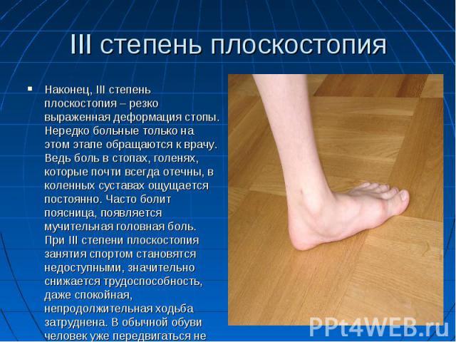III степень плоскостопияНаконец, III степень плоскостопия – резко выраженная деформация стопы. Нередко больные только на этом этапе обращаются к врачу. Ведь боль в стопах, голенях, которые почти всегда отечны, в коленных суставах ощущается постоянно…