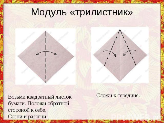Модуль «трилистник» Возьми квадратный листок бумаги. Положи обратной стороной ксебе.Согни иразогни.