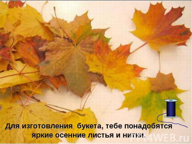 Для изготовления букета, тебе понадобятся яркие осенние листья и нитки.
