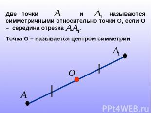 Две точки и называются симметричными относительно точки О, если О – середина отр