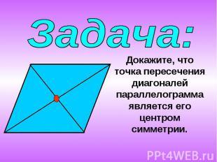 Задача:Докажите, что точка пересечения диагоналей параллелограмма является его ц