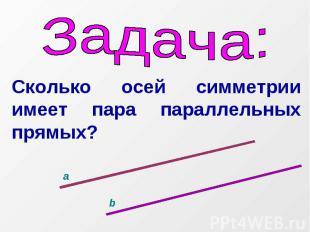 Задача:Сколько осей симметрии имеет пара параллельных прямых?