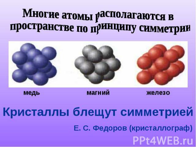 Многие атомы располагаются в пространстве по принципу симметрииКристаллы блещут симметрией Е. С. Федоров (кристаллограф)