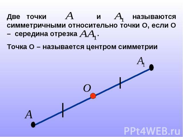 Две точки и называются симметричными относительно точки О, если О – середина отрезка .Точка О – называется центром симметрии