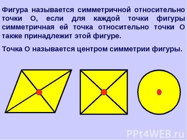 Фигура называется симметричной относительно точки О, если для каждой точки фигуры симметричная ей точка относительно точки О также принадлежит этой фигуре.Точка О называется центром симметрии фигуры.