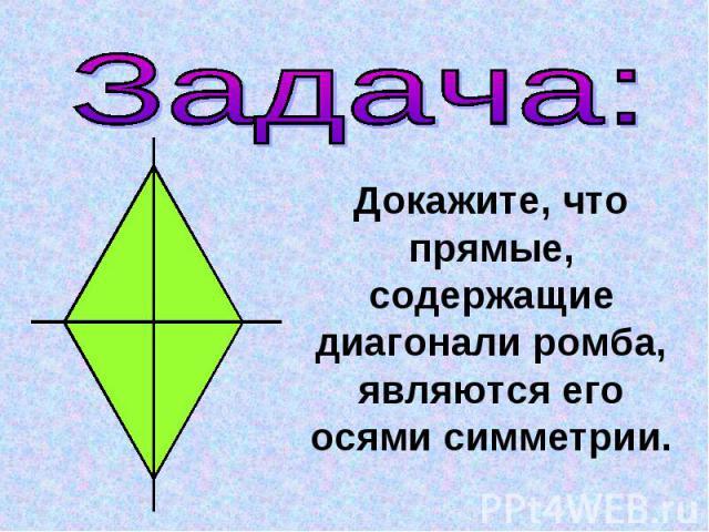 Задача:Докажите, что прямые, содержащие диагонали ромба, являются его осями симметрии.