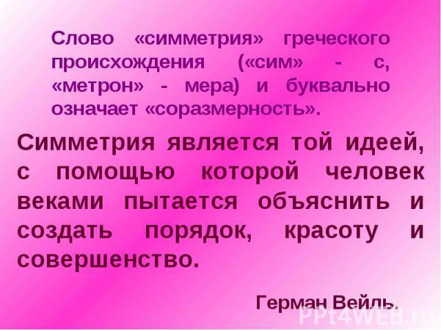 Слово «симметрия» греческого происхождения («сим» - с, «метрон» - мера) и буквально означает «соразмерность».Симметрия является той идеей, с помощью которой человек веками пытается объяснить и создать порядок, красоту и совершенство. Герман Вейль.