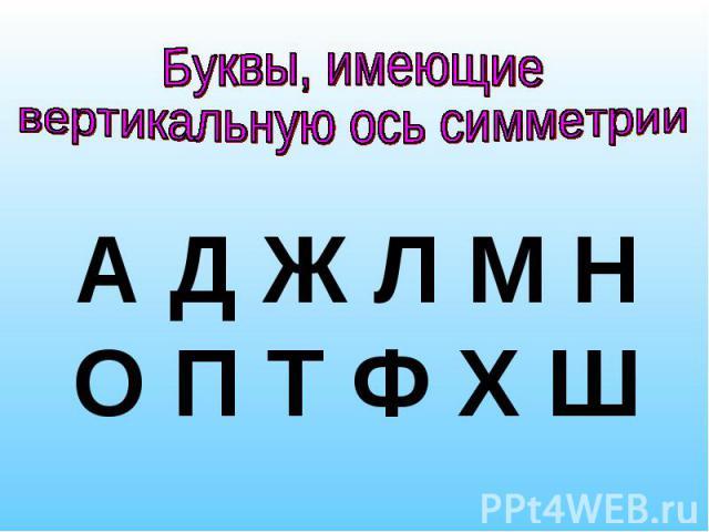 Буквы, имеющие вертикальную ось симметрииА Д Ж Л М Н О П Т Ф Х Ш