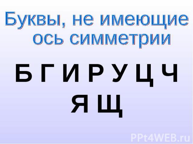 Буквы, не имеющие ось симметрииБ Г И Р У Ц Ч Я Щ