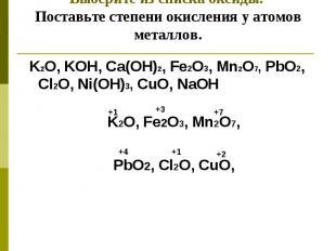 Выберите из списка оксиды. Поставьте степени окисления у атомов металлов. K2O, K