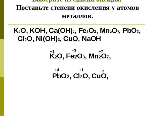 Выберите из списка оксиды. Поставьте степени окисления у атомов металлов. K2O, KOH, Ca(OH)2, Fe2O3, Mn2O7, PbO2, Cl2O, Ni(OH)3, CuO, NaOH