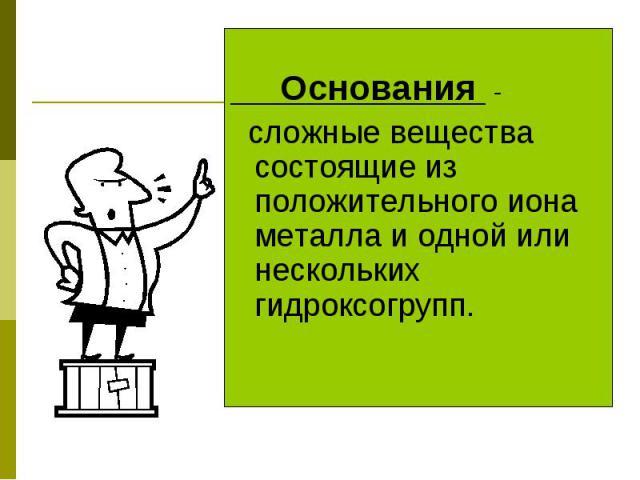 Основания - сложные вещества состоящие из положительного иона металла и одной или нескольких гидроксогрупп.